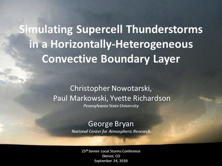 Simulating Supercell Thunderstorms in a Horizontally-Heterogeneous Convective Boundary Layer Christopher Nowotarski, Paul Markowski, Yvette Richardson.