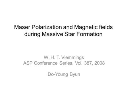 Maser Polarization and Magnetic fields during Massive Star Formation W. H. T. Vlemmings ASP Conference Series, Vol. 387, 2008 Do-Young Byun.
