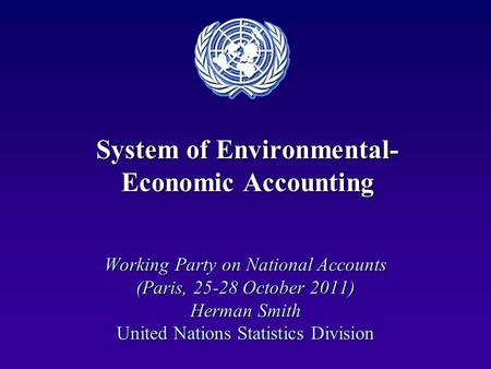 System of Environmental- Economic Accounting Working Party on National Accounts (Paris, 25-28 October 2011) Herman Smith United Nations Statistics Division.