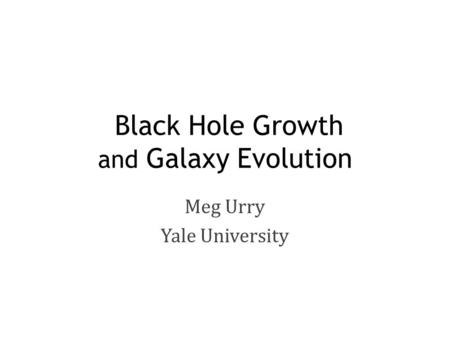 Black Hole Growth and Galaxy Evolution Meg Urry Yale University.