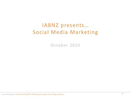 IABNZ presents… Social Media Marketing October 2010 www.iab.org.nz representing NZ's fastest growing and exciting industry 1.