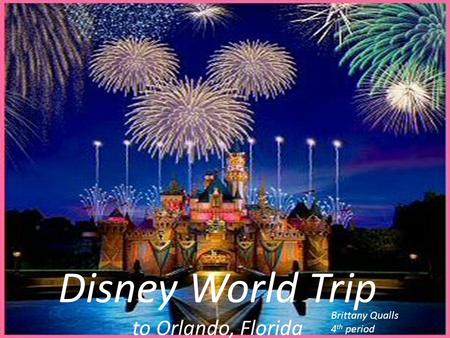 Disney World Trip to Orlando, Florida Brittany Qualls 4 th period.