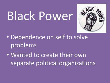 Black Power Dependence on self to solve problems Wanted to create their own separate political organizations.