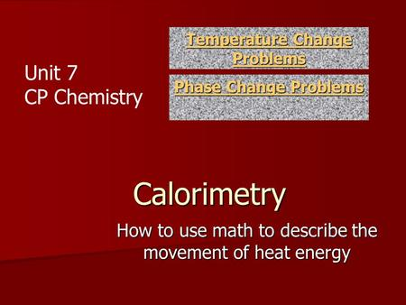 Calorimetry How to use math to describe the movement of heat energy Temperature Change Problems Temperature Change Problems Phase Change Problems Phase.