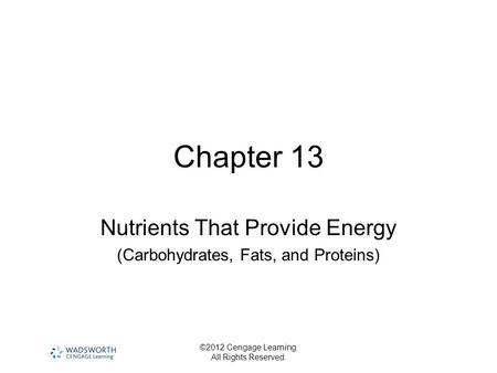 ©2012 Cengage Learning. All Rights Reserved. Chapter 13 Nutrients That Provide Energy (Carbohydrates, Fats, and Proteins)