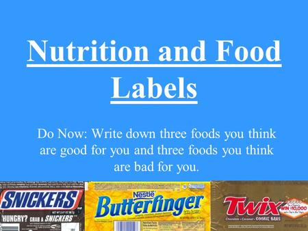 Nutrition and Food Labels Do Now: Write down three foods you think are good for you and three foods you think are bad for you.