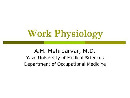 Work Physiology A.H. Mehrparvar, M.D. Yazd University of Medical Sciences Department of Occupational Medicine.