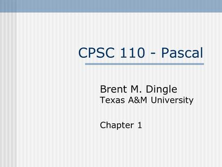 CPSC 110 - Pascal Brent M. Dingle Texas A&M University Chapter 1.