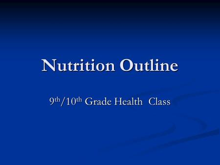 Nutrition Outline 9 th /10 th Grade Health Class.