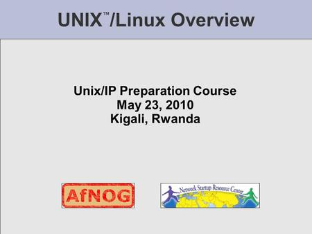 UNIX ™ /Linux Overview Unix/IP Preparation Course May 23, 2010 Kigali, Rwanda.