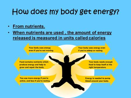 How does my body get energy? From nutrients. When nutrients are used, the amount of energy released is measured in units called calories.