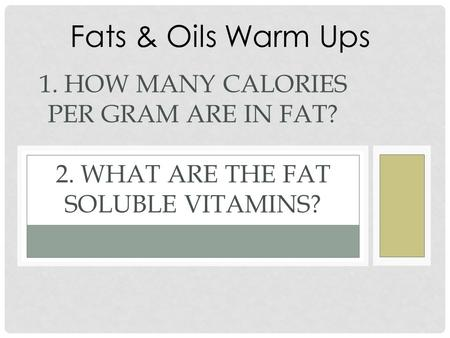 1. HOW MANY CALORIES PER GRAM ARE IN FAT? 2. WHAT ARE THE FAT SOLUBLE VITAMINS? Fats & Oils Warm Ups.