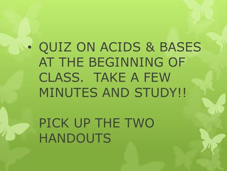 QUIZ ON ACIDS & BASES AT THE BEGINNING OF CLASS. TAKE A FEW MINUTES AND STUDY!! PICK UP THE TWO HANDOUTS.