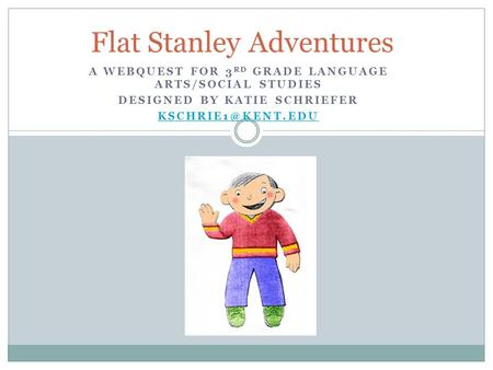 A WEBQUEST FOR 3 RD GRADE LANGUAGE ARTS/SOCIAL STUDIES DESIGNED BY KATIE SCHRIEFER Flat Stanley Adventures.