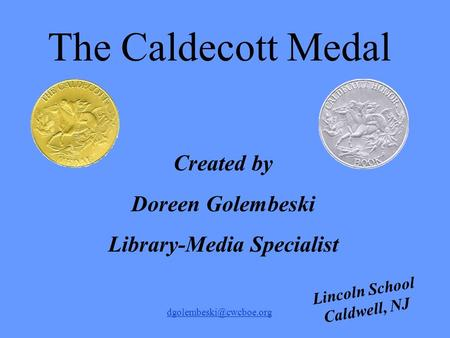 Lincoln School Caldwell, NJ Created by Doreen Golembeski Library-Media Specialist The Caldecott Medal