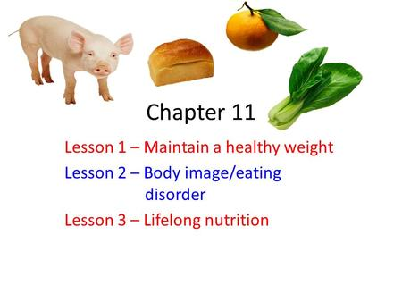 Chapter 11 Lesson 1 – Maintain a healthy weight Lesson 2 – Body image/eating disorder Lesson 3 – Lifelong nutrition.