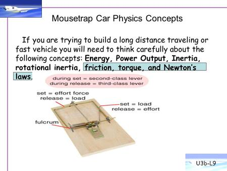Mousetrap Car Physics Concepts U3b-L9 If you are trying to build a long distance traveling or fast vehicle you will need to think carefully about the following.