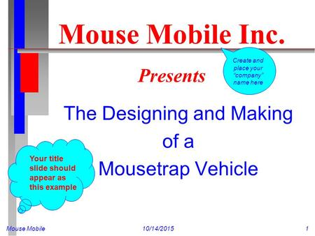Mouse Mobile10/14/20151 Mouse Mobile Inc. Presents The Designing and Making of a Mousetrap Vehicle Your title slide should appear as this example Create.