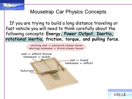 Mousetrap Car Physics Concepts U3b-L8 If you are trying to build a long distance traveling or fast vehicle you will need to think carefully about the following.