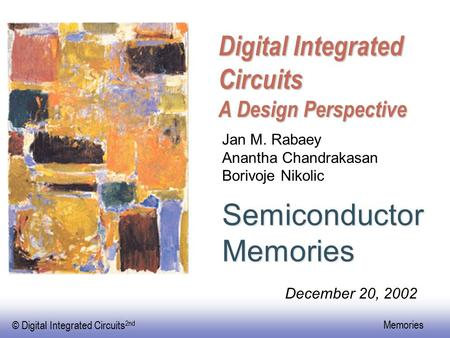 © Digital Integrated Circuits 2nd Memories Digital Integrated Circuits A Design Perspective SemiconductorMemories Jan M. Rabaey Anantha Chandrakasan Borivoje.