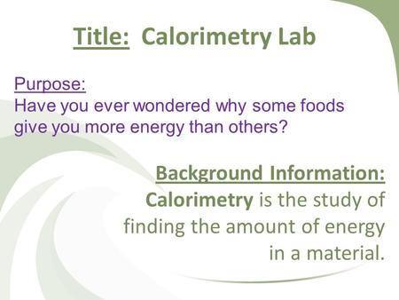 Purpose: Have you ever wondered why some foods give you more energy than others? Background Information: Calorimetry is the study of finding the amount.
