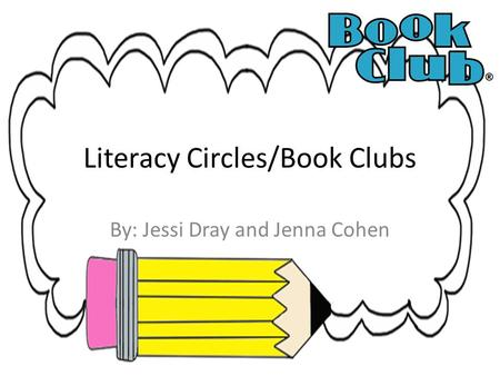 Literacy Circles/Book Clubs By: Jessi Dray and Jenna Cohen.