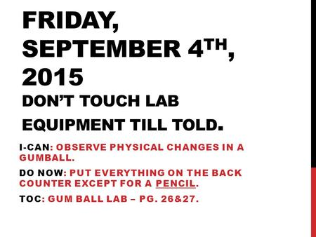 FRIDAY, SEPTEMBER 4 TH, 2015 DON'T TOUCH LAB EQUIPMENT TILL TOLD. I-CAN: OBSERVE PHYSICAL CHANGES IN A GUMBALL. DO NOW: PUT EVERYTHING ON THE BACK COUNTER.