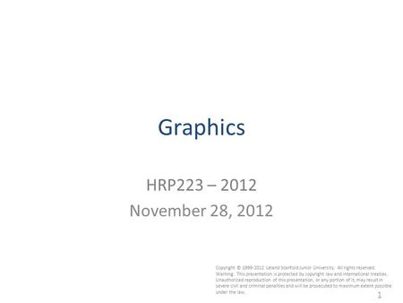 1 Graphics HRP223 – 2012 November 28, 2012 Copyright © 1999-2012 Leland Stanford Junior University. All rights reserved. Warning: This presentation is.