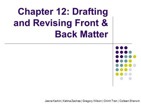 Chapter 12: Drafting and Revising Front & Back Matter Jasna Karkin | Katina Zachas | Gregory Wilson | Chinh Tran | Colleen Sherwin.