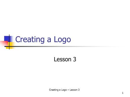 Creating a Logo – Lesson 3 1 Creating a Logo Lesson 3.