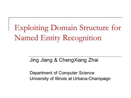 Exploiting Domain Structure for Named Entity Recognition Jing Jiang & ChengXiang Zhai Department of Computer Science University of Illinois at Urbana-Champaign.