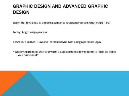 GRAPHIC DESIGN AND ADVANCED GRAPHIC DESIGN Warm-Up: If you had to choose a symbol to represent yourself, what would it be? Today: Logo design process Essential.