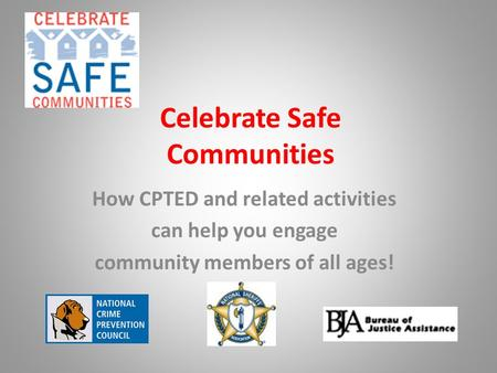 Celebrate Safe Communities How CPTED and related activities can help you engage community members of all ages!