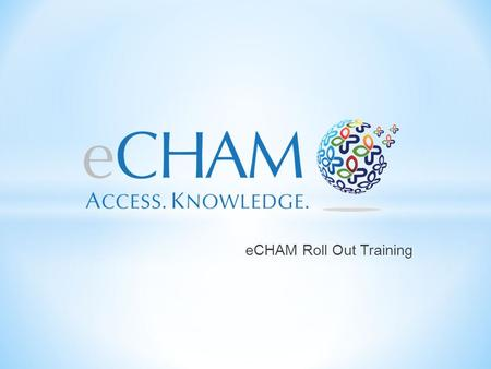 ECHAM Roll Out Training. Each individual will have a unique user name and password to sign into the eCHAM. The website will time out after 24 hours.