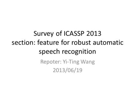 Survey of ICASSP 2013 section: feature for robust automatic speech recognition Repoter: Yi-Ting Wang 2013/06/19.