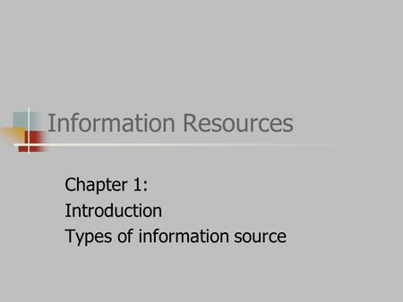 Information Resources Chapter 1: Introduction Types of information source.