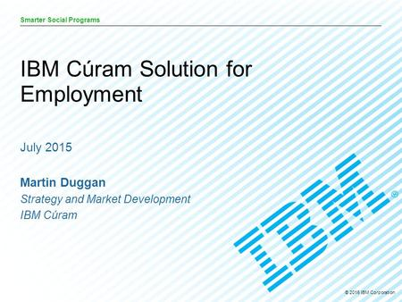 © 2015 IBM Corporation Smarter Social Programs July 2015 Martin Duggan Strategy and Market Development IBM Cúram IBM Cúram Solution for Employment.