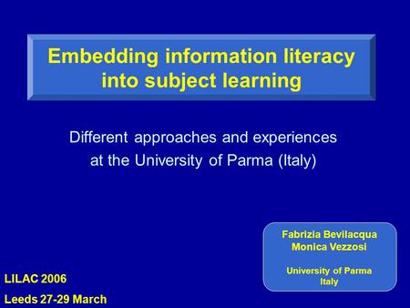Different approaches and experiences at the University of Parma (Italy) Embedding information literacy into subject learning Fabrizia Bevilacqua Monica.