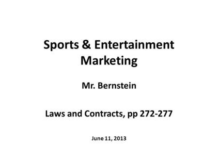 Sports & Entertainment Marketing Mr. Bernstein Laws and Contracts, pp 272-277 June 11, 2013.