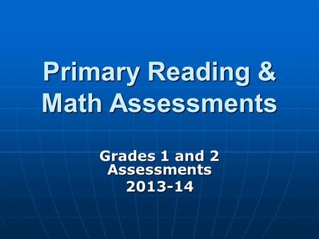Primary Reading & Math Assessments Grades 1 and 2 Assessments 2013-14.