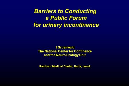 Barriers to Conducting a Public Forum for urinary incontinence I Gruenwald The National Center for Continence and the Neuro Urology Unit Rambam Medical.