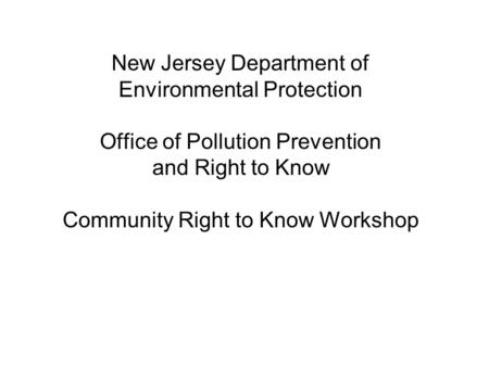 New Jersey Department of Environmental Protection Office of Pollution Prevention and Right to Know Community Right to Know Workshop.
