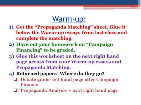 "Warm-up: 1)Get the ""Propaganda Matching"" sheet. Glue it below the Warm-up essays from last class and complete the matching. 2)Have out your homework on."