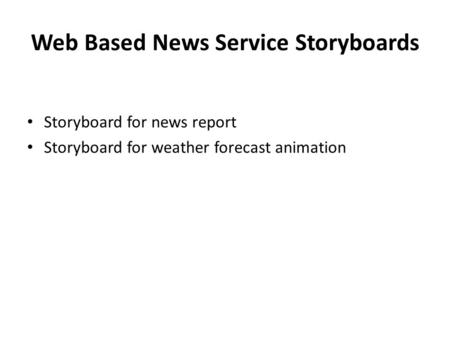 Web Based News Service Storyboards Storyboard for news report Storyboard for weather forecast animation.