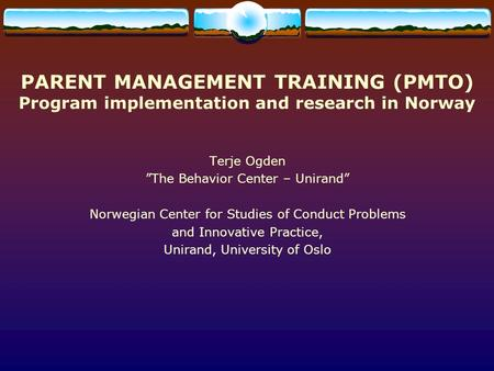 "PARENT MANAGEMENT TRAINING (PMTO) Program implementation and research in Norway Terje Ogden ""The Behavior Center – Unirand"" Norwegian Center for Studies."