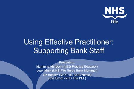Using Effective Practitioner: Supporting Bank Staff Presenters: Marianne Murdoch (NES Practice Educator) Joan Main (NHS Fife Nurse Bank Manager) Liz Hendry.
