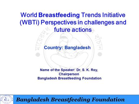 Bangladesh Breastfeeding Foundation World Breastfeeding Trends Initiative (WBTi) Perspectives in challenges and future actions Country: Bangladesh Name.