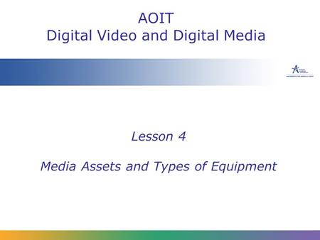 Lesson 4 Media Assets and Types of Equipment AOIT Digital Video and Digital Media.