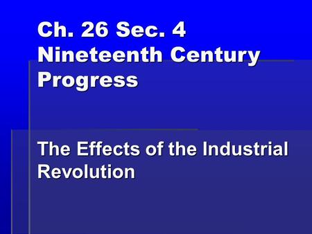 Ch. 26 Sec. 4 Nineteenth Century Progress The Effects of the Industrial Revolution.
