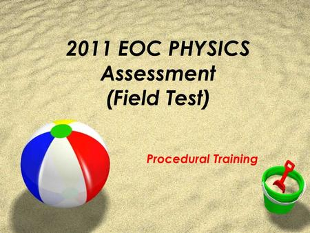 2011 EOC PHYSICS Assessment (Field Test) Procedural Training.